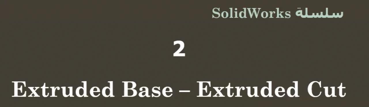 ٢ | الحلقة الثانية | سلسلة دروس SolidWorks للمبتدئين | Extruded base و Extruded Cut